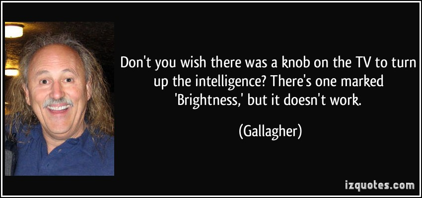 1quote-don-t-you-wish-there-was-a-knob-on-the-tv-to-turn-up-the-intelligence-there-s-one-marked-gallagher-283124